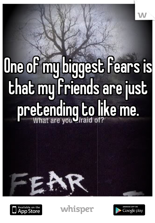One of my biggest fears is that my friends are just pretending to like me.