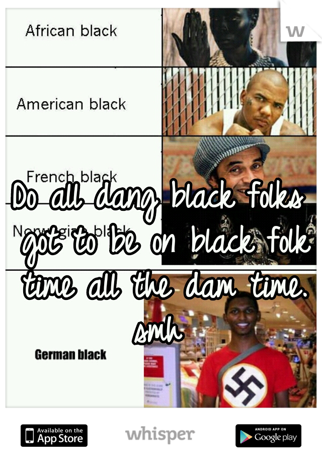 Do all dang black folks got to be on black folk time all the dam time. smh