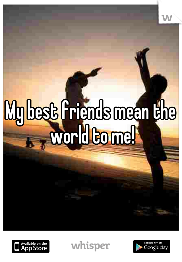 My best friends mean the world to me!