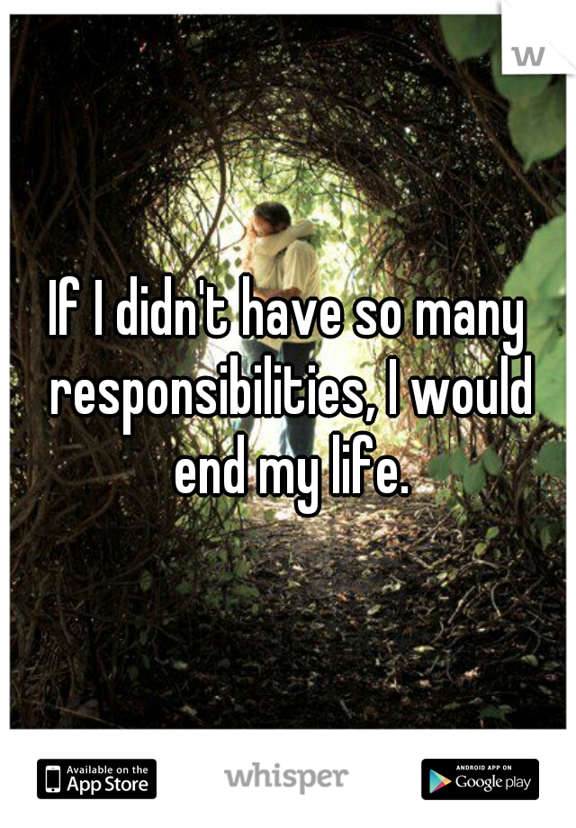If I didn't have so many responsibilities, I would end my life.