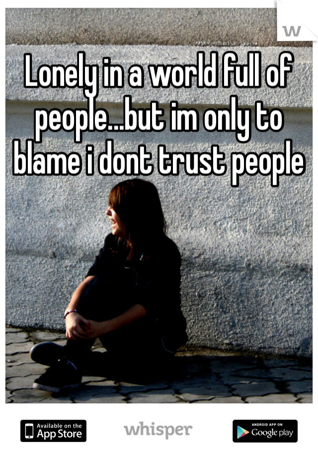 Lonely in a world full of people...but im only to blame i dont trust people