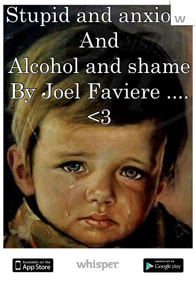Stupid and anxious And  Alcohol and shame By Joel Faviere .... <3