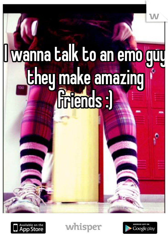 I wanna talk to an emo guy they make amazing friends :)