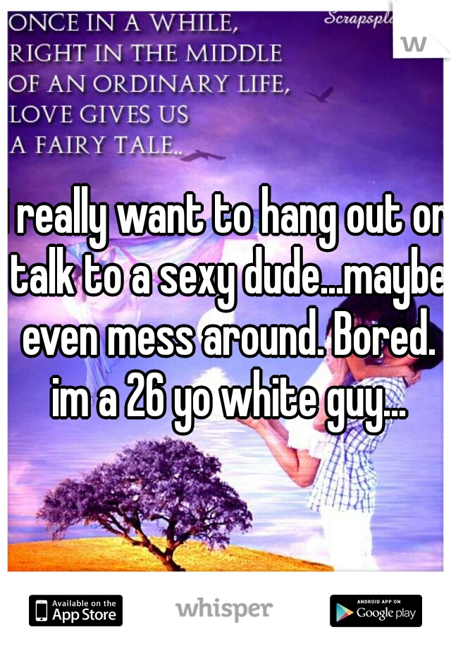 I really want to hang out or talk to a sexy dude...maybe even mess around. Bored. im a 26 yo white guy...