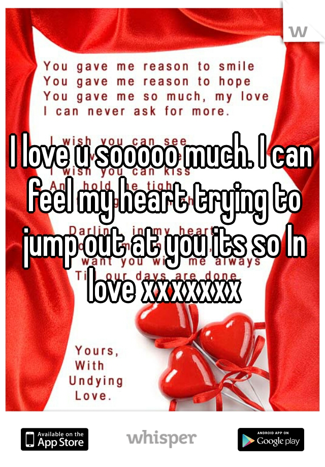 I love u sooooo much. I can feel my heart trying to jump out at you its so In love xxxxxxx