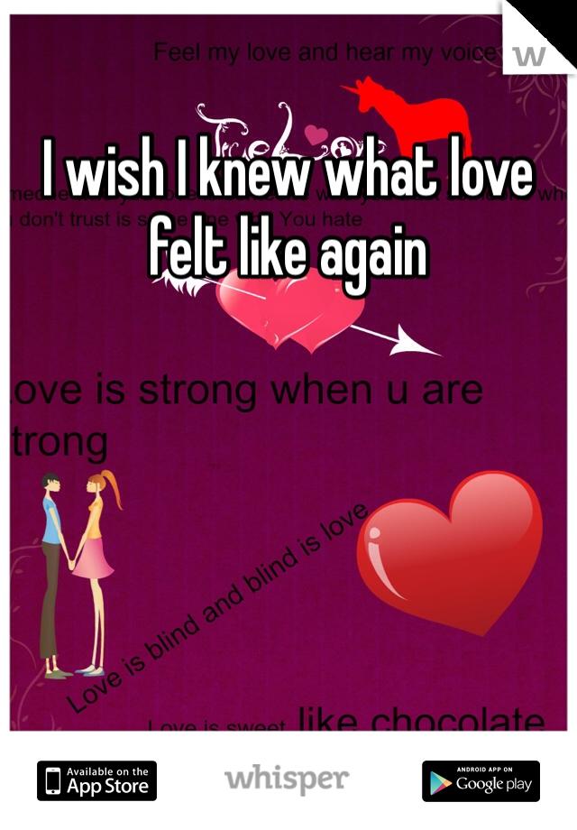 I wish I knew what love felt like again