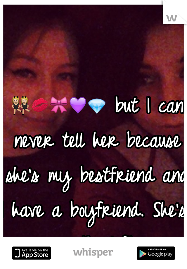 👯💋🎀💜💎 but I can never tell her because she's my bestfriend and I have a boyfriend. She's on the left.