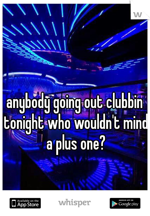 anybody going out clubbin tonight who wouldn't mind a plus one?