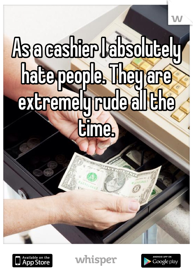 As a cashier I absolutely hate people. They are extremely rude all the time.
