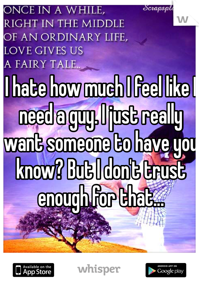 I hate how much I feel like I need a guy. I just really want someone to have you know? But I don't trust enough for that...