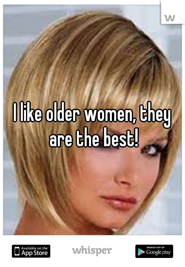 I like older women, they are the best!