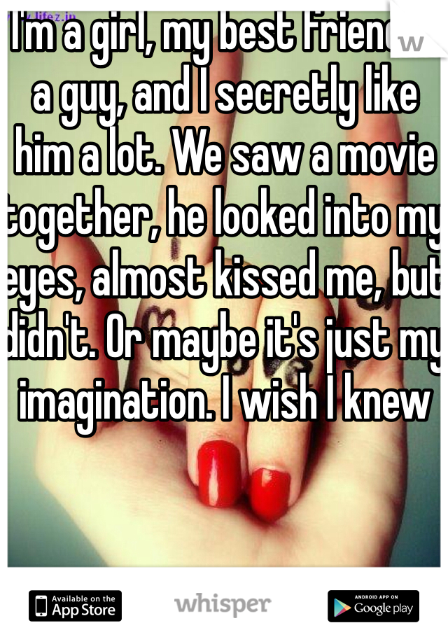 I'm a girl, my best friend is a guy, and I secretly like him a lot. We saw a movie together, he looked into my eyes, almost kissed me, but didn't. Or maybe it's just my imagination. I wish I knew