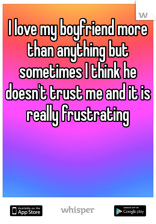 I love my boyfriend more than anything but sometimes I think he doesn't trust me and it is really frustrating