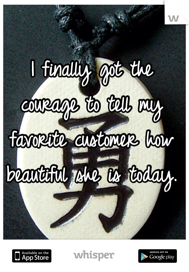 I finally got the courage to tell my favorite customer how beautiful she is today.