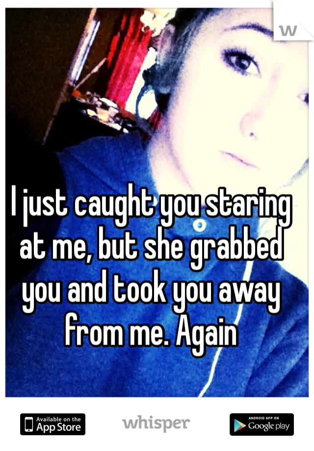 I just caught you staring at me, but she grabbed you and took you away from me. Again