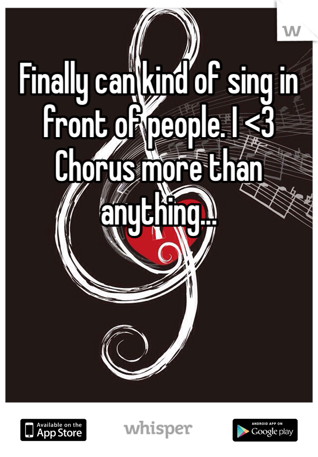 Finally can kind of sing in front of people. I <3 Chorus more than anything...