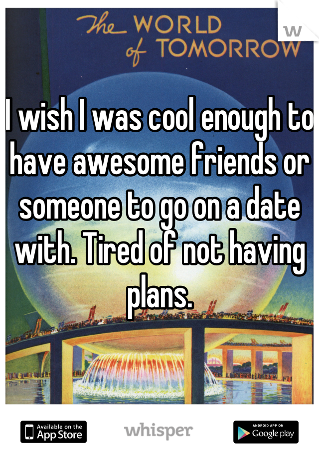 I wish I was cool enough to have awesome friends or someone to go on a date with. Tired of not having plans.