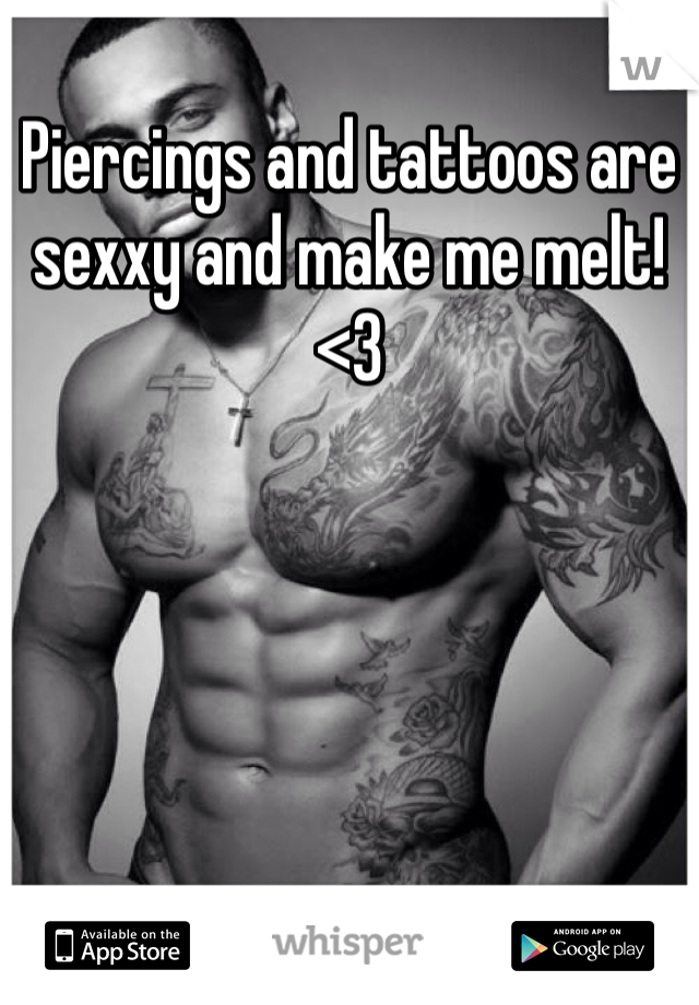 Piercings and tattoos are sexxy and make me melt! <3