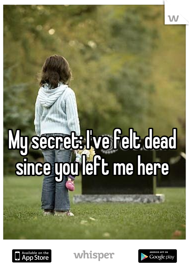 My secret: I've felt dead since you left me here