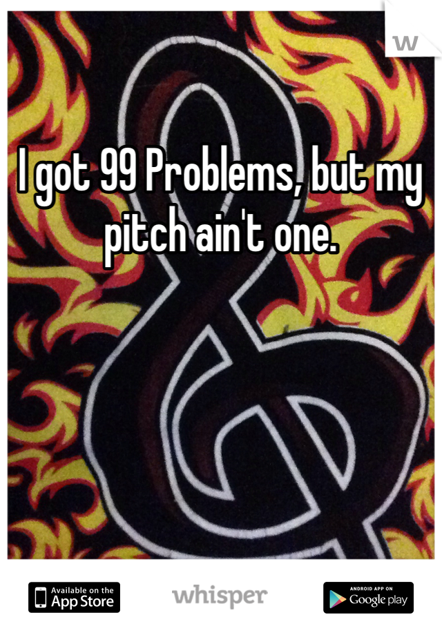 I got 99 Problems, but my pitch ain't one.