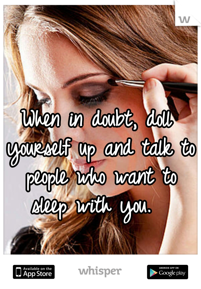 When in doubt, doll yourself up and talk to people who want to sleep with you.