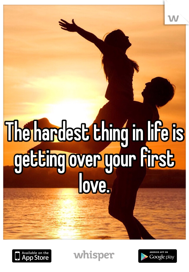 The hardest thing in life is getting over your first love.