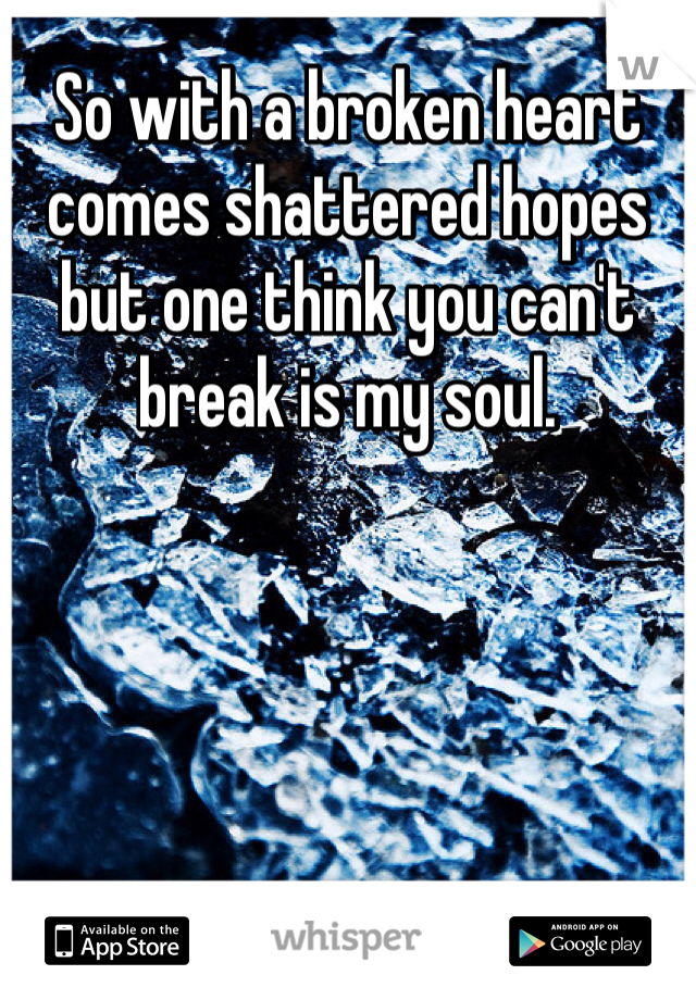 So with a broken heart comes shattered hopes but one think you can't break is my soul.