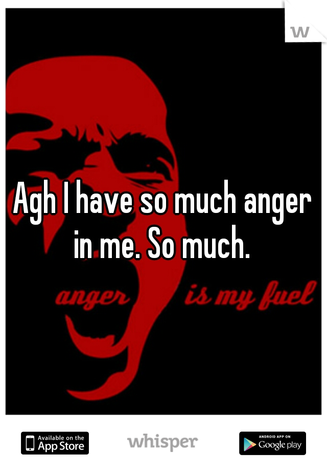 Agh I have so much anger in me. So much.