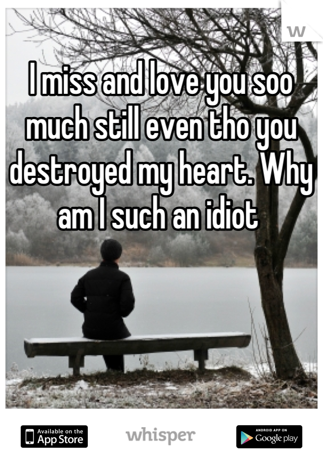 I miss and love you soo much still even tho you destroyed my heart. Why am I such an idiot