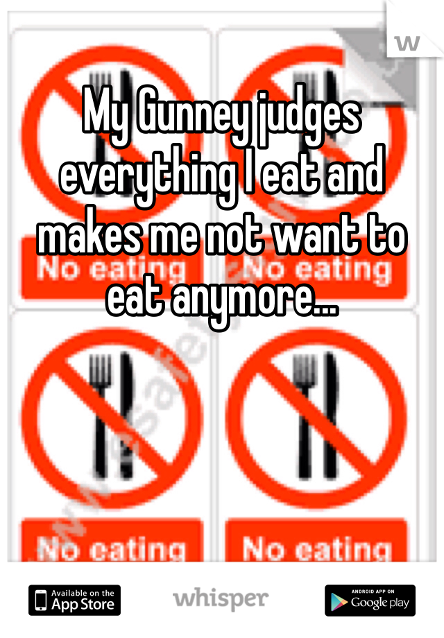 My Gunney judges everything I eat and makes me not want to eat anymore...