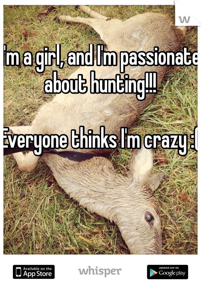 I'm a girl, and I'm passionate about hunting!!!   Everyone thinks I'm crazy :(