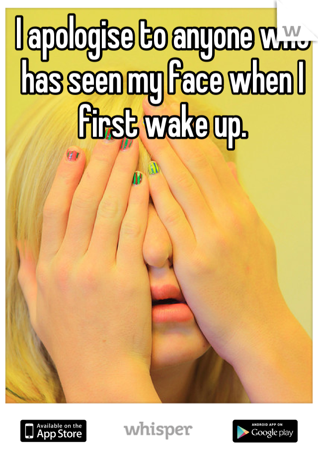 I apologise to anyone who has seen my face when I first wake up.