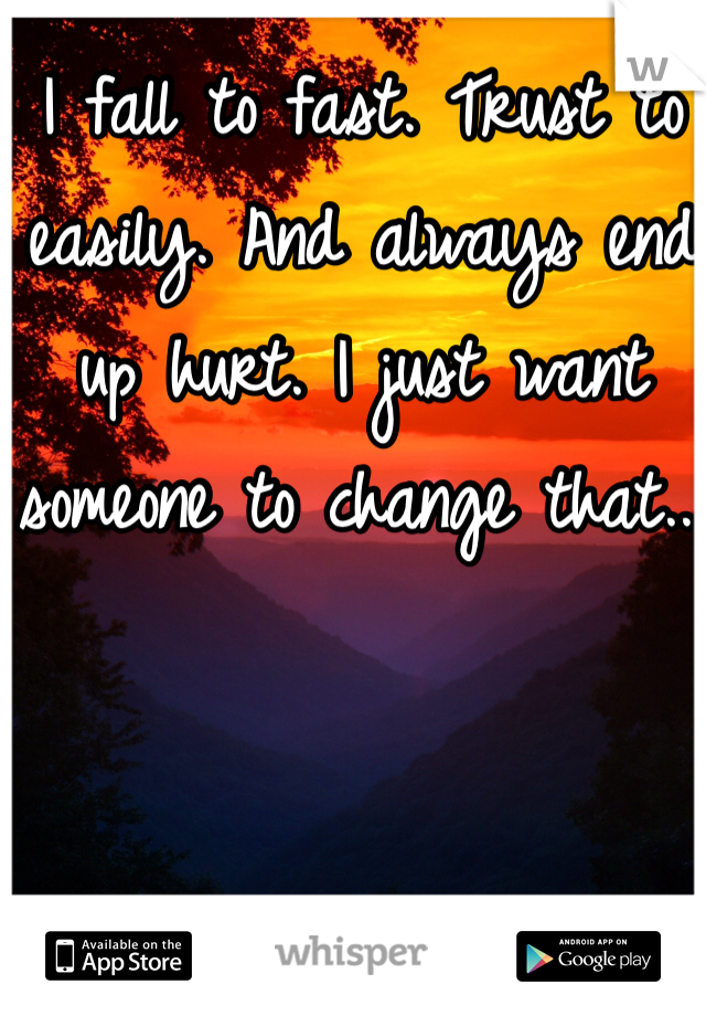 I fall to fast. Trust to easily. And always end up hurt. I just want someone to change that...