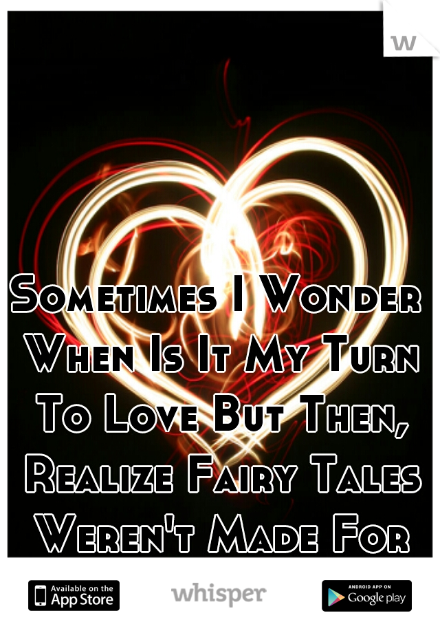 Sometimes I Wonder When Is It My Turn To Love But Then, Realize Fairy Tales Weren't Made For Me. I'm A Gay Guy.