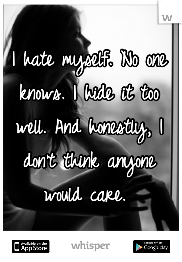 I hate myself. No one knows. I hide it too well. And honestly, I don't think anyone would care.