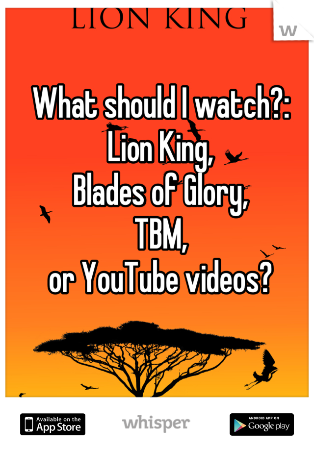 What should I watch?: Lion King, Blades of Glory, TBM, or YouTube videos?
