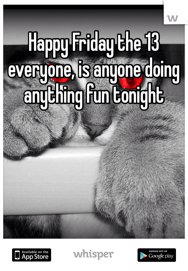 Happy Friday the 13 everyone, is anyone doing anything fun tonight