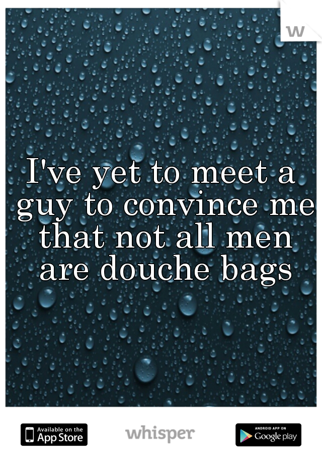 I've yet to meet a guy to convince me that not all men are douche bags