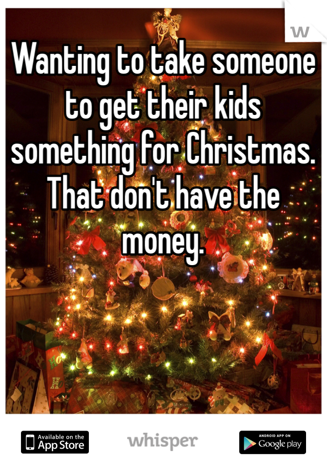 Wanting to take someone to get their kids something for Christmas. That don't have the money.