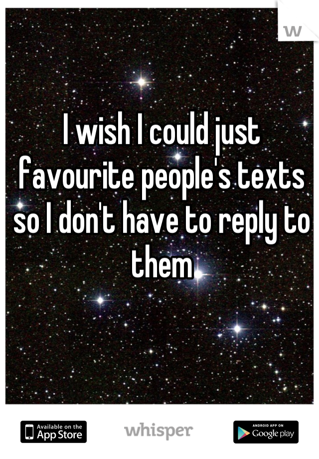 I wish I could just favourite people's texts so I don't have to reply to them
