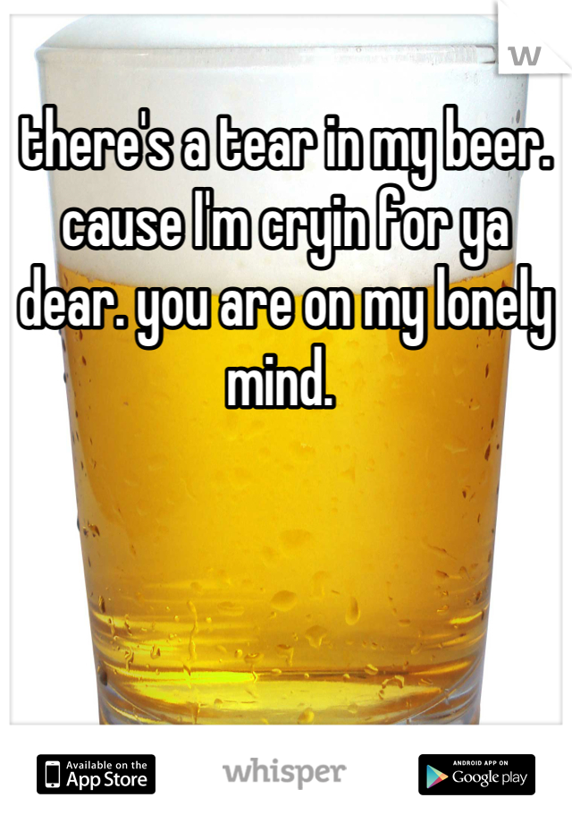 there's a tear in my beer. cause I'm cryin for ya dear. you are on my lonely mind.