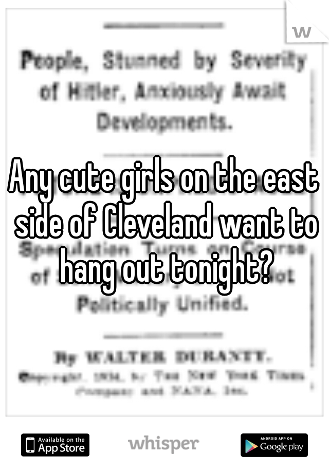 Any cute girls on the east side of Cleveland want to hang out tonight?