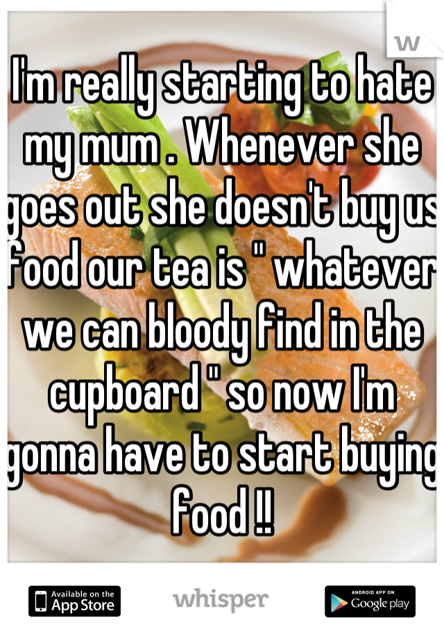 "I'm really starting to hate my mum . Whenever she goes out she doesn't buy us food our tea is "" whatever we can bloody find in the cupboard "" so now I'm gonna have to start buying food !!"