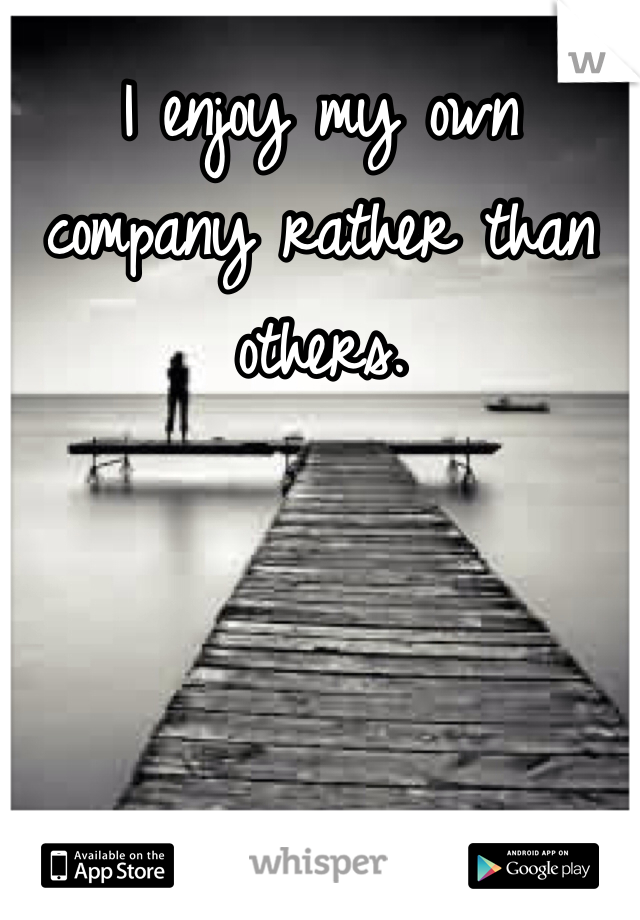 I enjoy my own company rather than others.