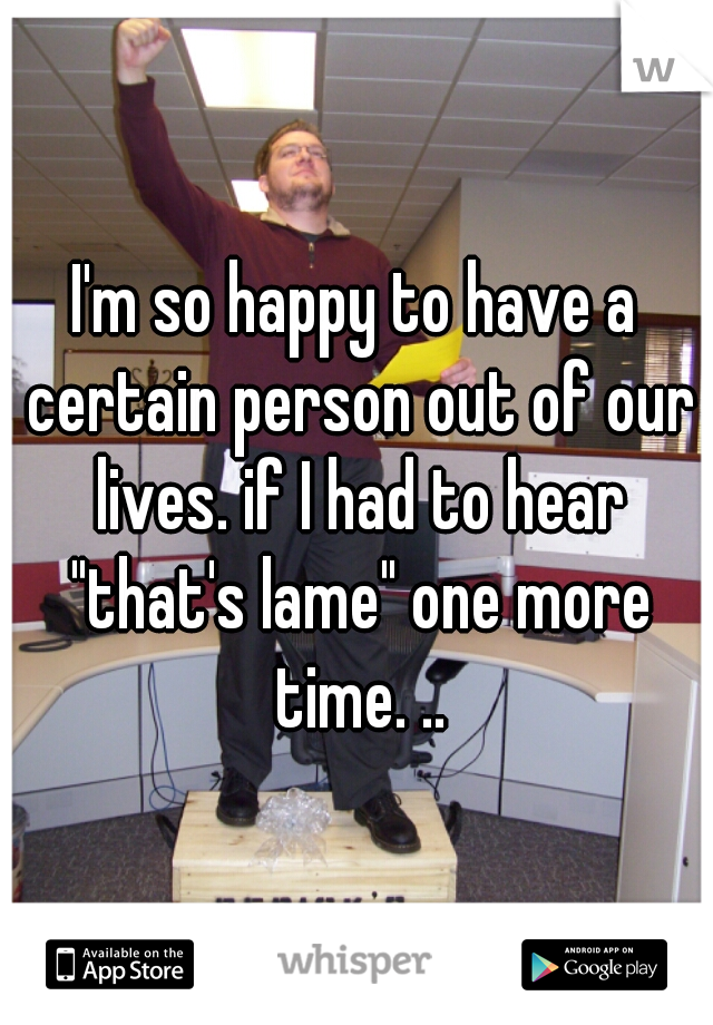 """I'm so happy to have a certain person out of our lives. if I had to hear """"that's lame"""" one more time. .."""