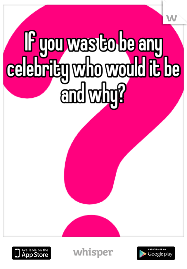 If you was to be any celebrity who would it be and why?