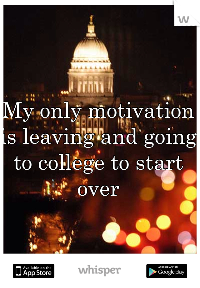 My only motivation is leaving and going to college to start over