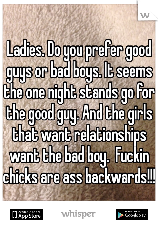 Ladies. Do you prefer good guys or bad boys. It seems the one night stands go for the good guy. And the girls that want relationships want the bad boy.  Fuckin chicks are ass backwards!!!