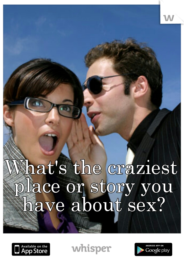 What's the craziest place or story you have about sex?