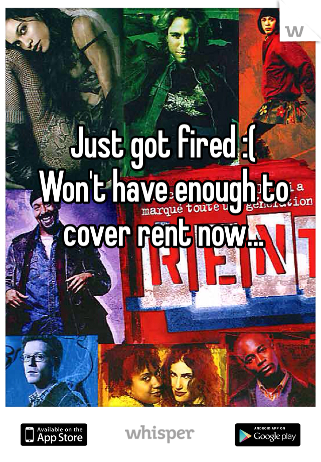 Just got fired :(  Won't have enough to cover rent now...